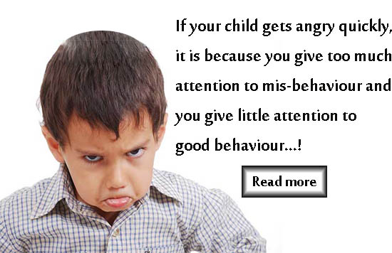 If your child gets angry quickly, it is because you give too much attention to misbehavior